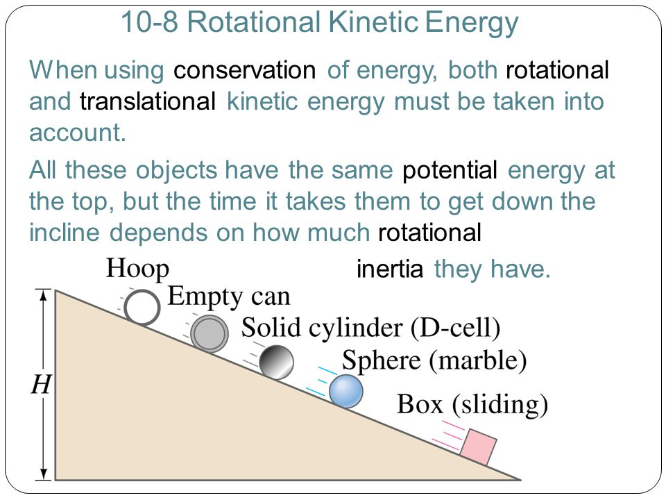 10-8 Rotational Kinetic Energy When using conservation of energy, both rotational and translational kinetic energy must be taken into account.