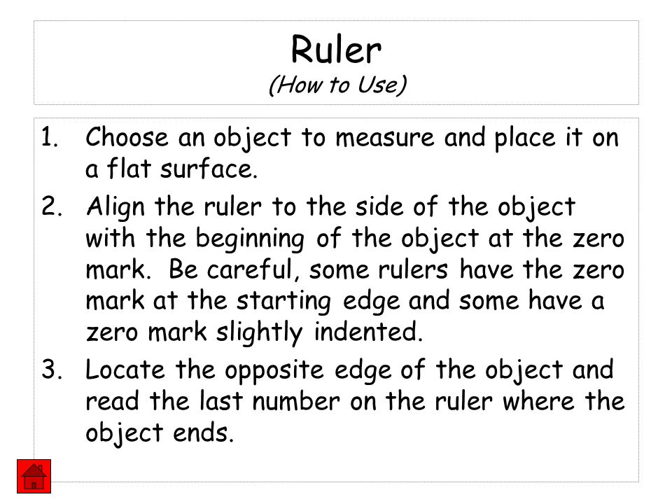 1.Choose an object to measure and place it on a flat surface. 2.Align the ruler to the side of the object with the beginning of the object at the zero