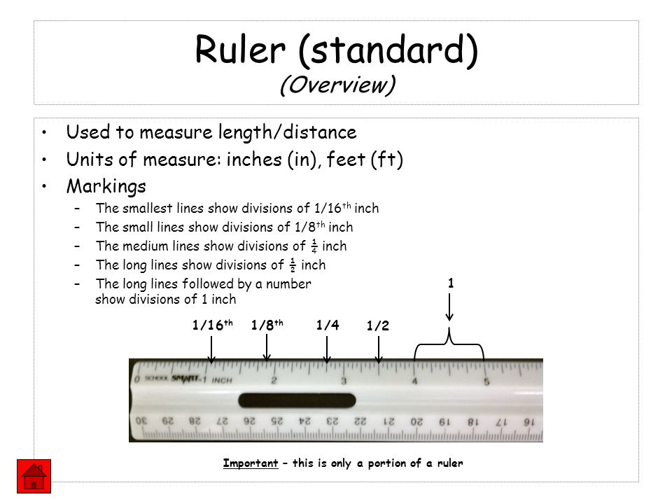 Ruler (standard) (Overview) Used to measure length/distance Units of measure: inches (in), feet (ft) Markings –The smallest lines show divisions of 1/