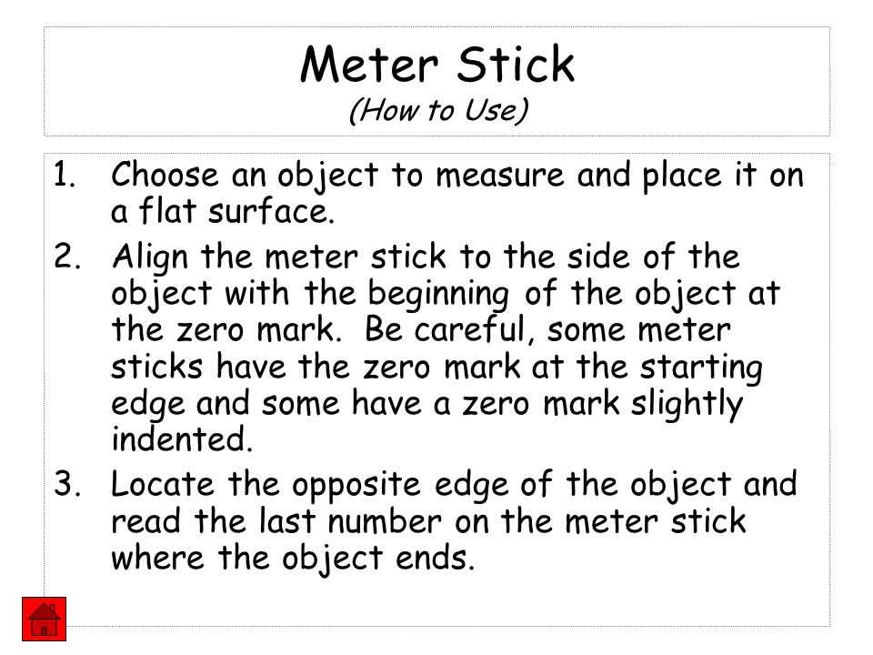1.Choose an object to measure and place it on a flat surface. 2.Align the meter stick to the side of the object with the beginning of the object at th