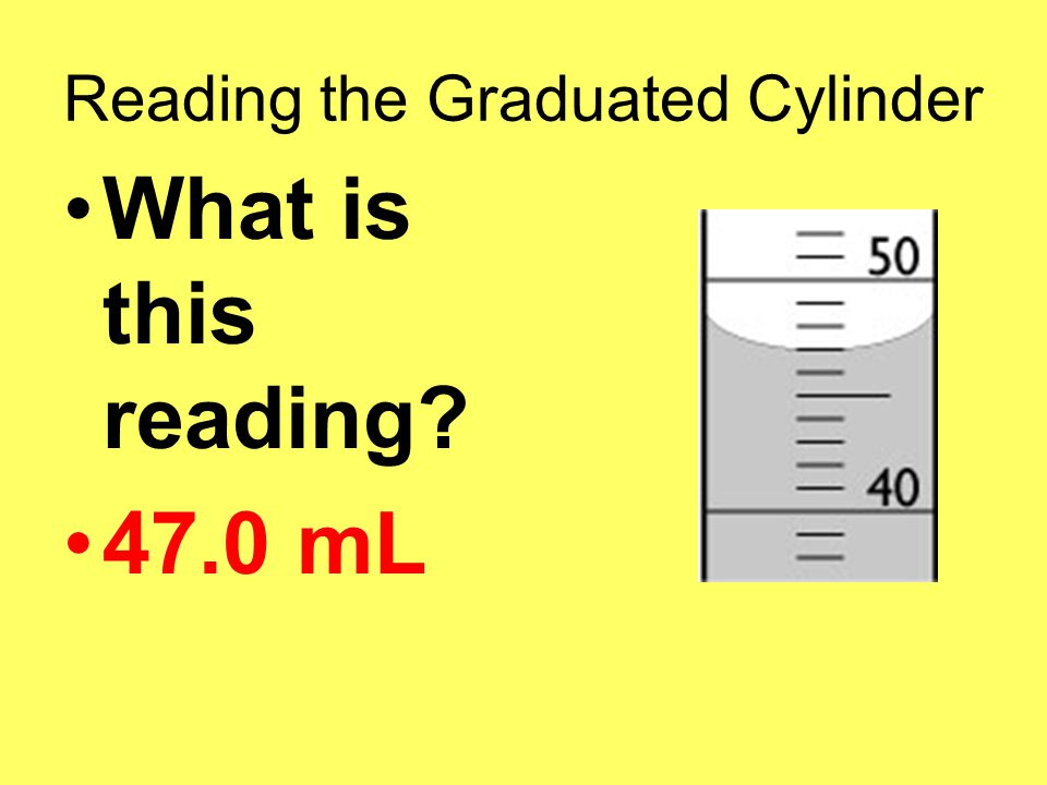 Reading the Graduated Cylinder What is this reading 47.0 mL