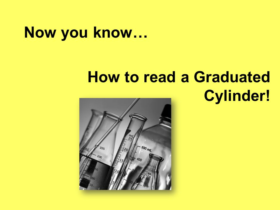 Now you know… How to read a Graduated Cylinder!
