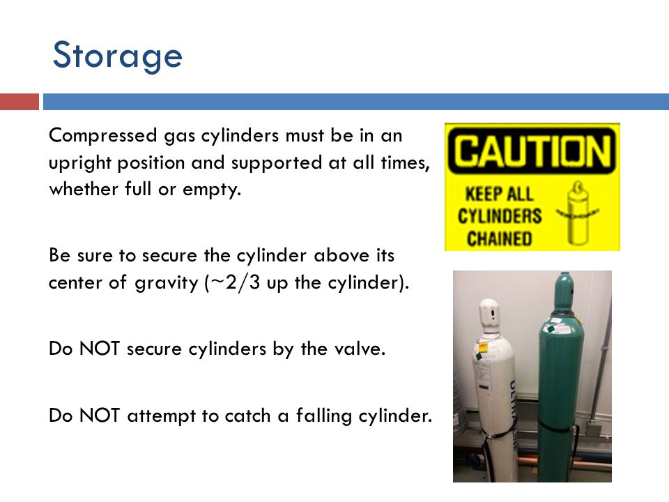 Storage Cylinders should not be subjected to a temperature above 125°F, nor should a flame ever be permitted to come in contact with any part of a compressed gas cylinder.