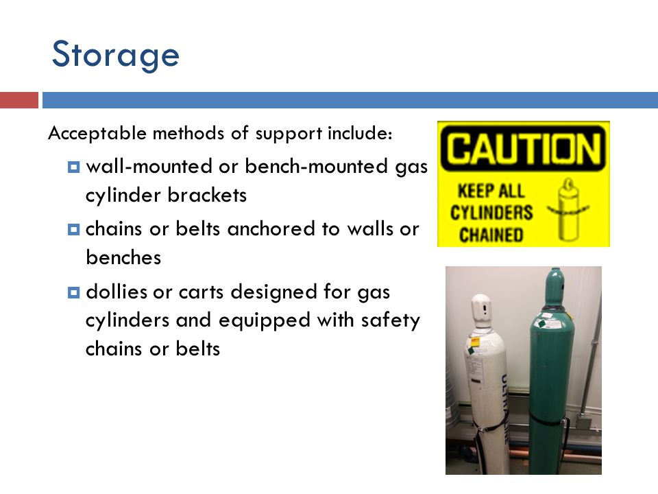 Storage Compressed gas cylinders must be in an upright position and supported at all times, whether full or empty.