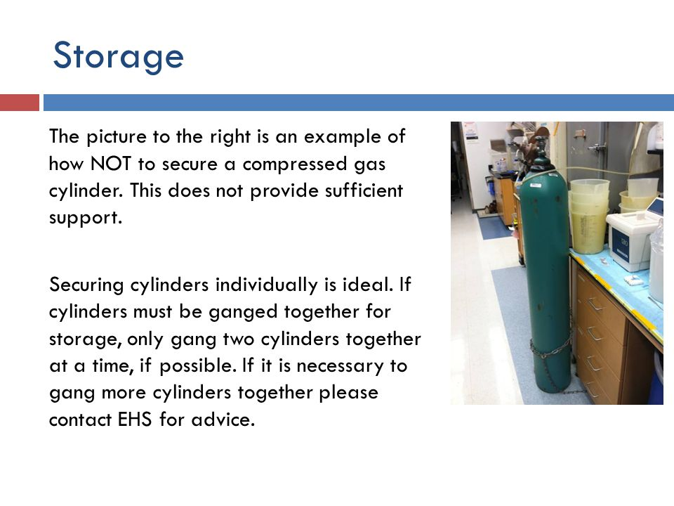 Storage Acceptable methods of support include:  wall-mounted or bench-mounted gas cylinder brackets  chains or belts anchored to walls or benches  dollies or carts designed for gas cylinders and equipped with safety chains or belts