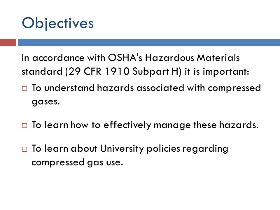Objectives In accordance with OSHA s Hazardous Materials standard (29 CFR 1910 Subpart H) it is important:  To understand hazards associated with compressed gases.