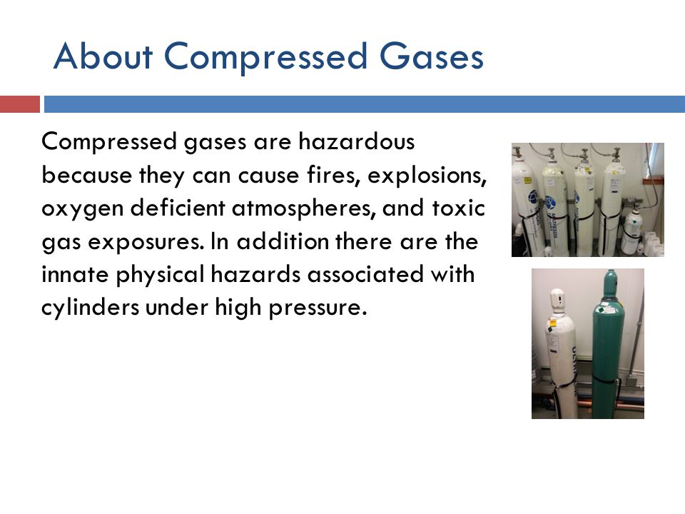 About Compressed Gases Compressed gases are hazardous because they can cause fires, explosions, oxygen deficient atmospheres, and toxic gas exposures.
