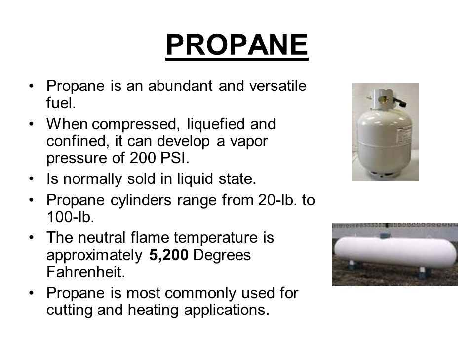 PROPANE Propane is an abundant and versatile fuel. When compressed, liquefied and confined, it can develop a vapor pressure of 200 PSI. Is normally so