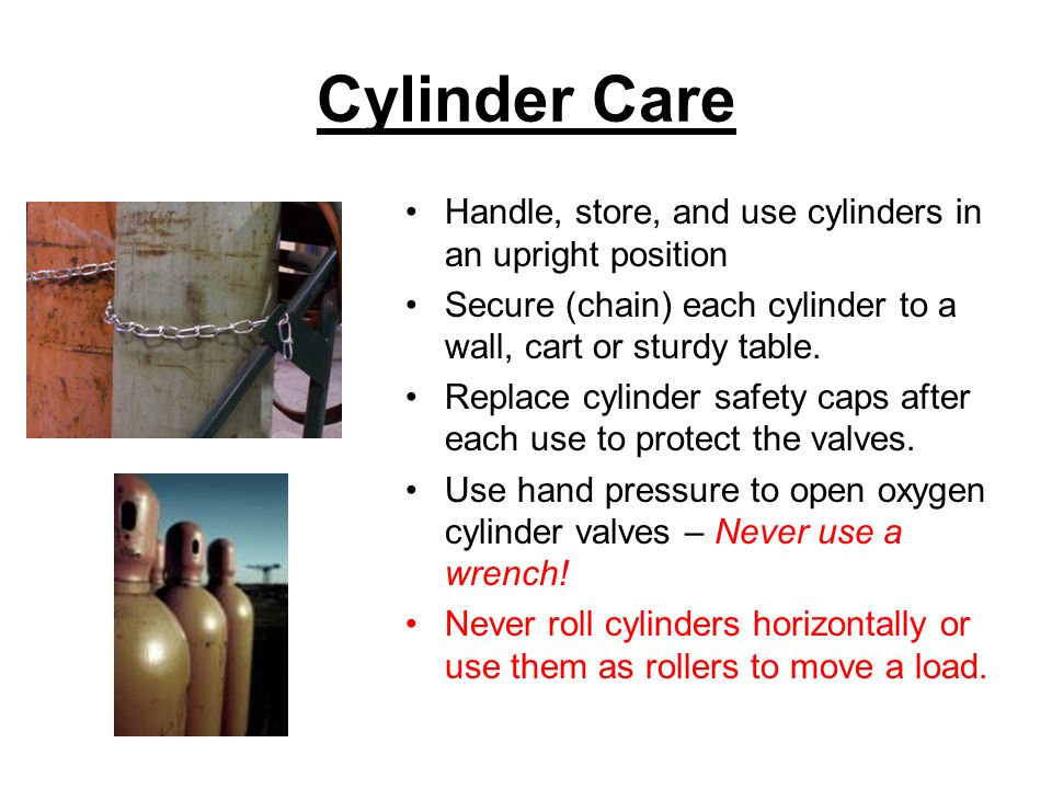 Cylinder Care Handle, store, and use cylinders in an upright position Secure (chain) each cylinder to a wall, cart or sturdy table.