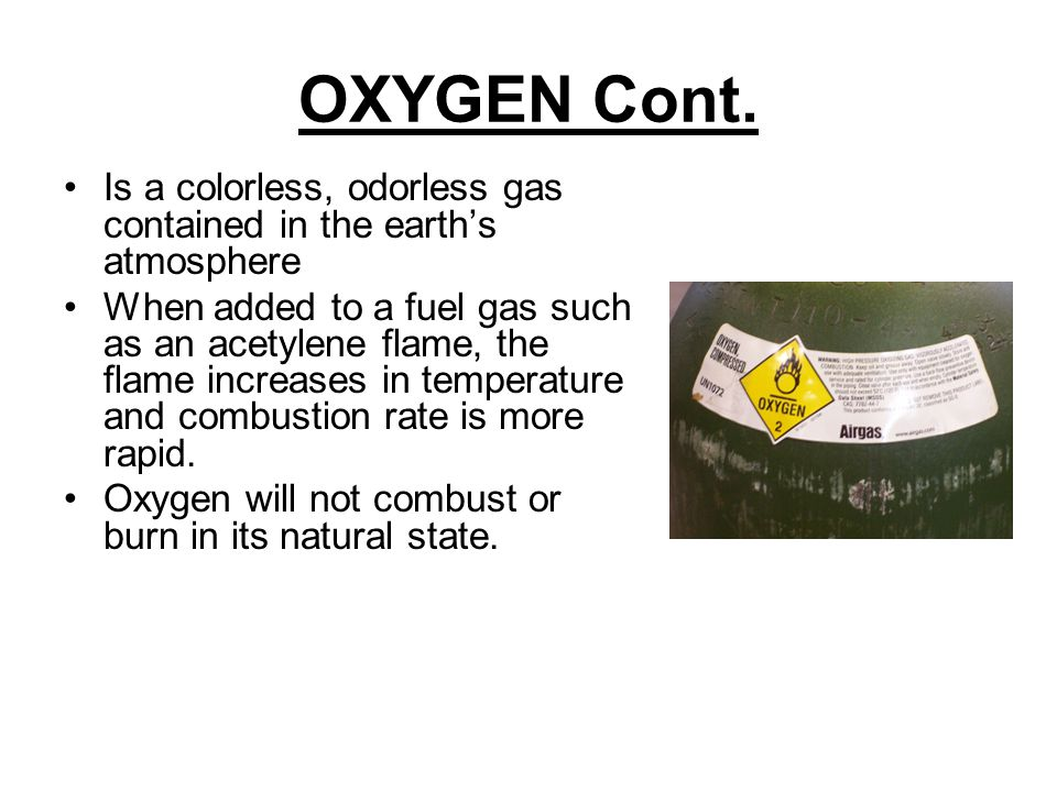OXYGEN Cont. Is a colorless, odorless gas contained in the earth's atmosphere When added to a fuel gas such as an acetylene flame, the flame increases