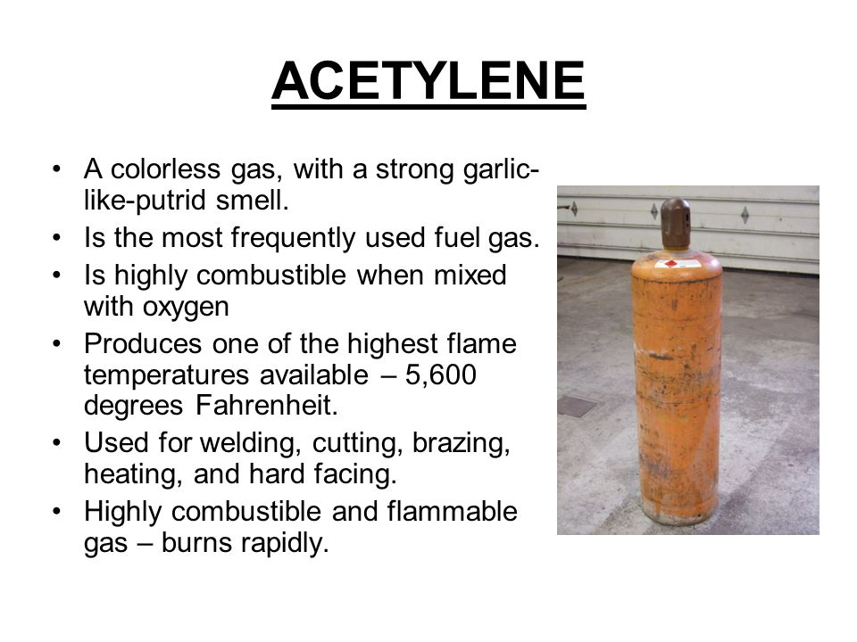 ACETYLENE A colorless gas, with a strong garlic- like-putrid smell.
