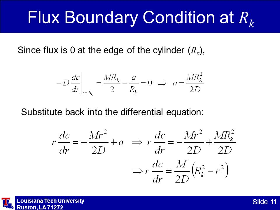 Louisiana Tech University Ruston, LA 71272 Slide 11 Flux Boundary Condition at R k Since flux is 0 at the edge of the cylinder ( R k ), Substitute back into the differential equation:
