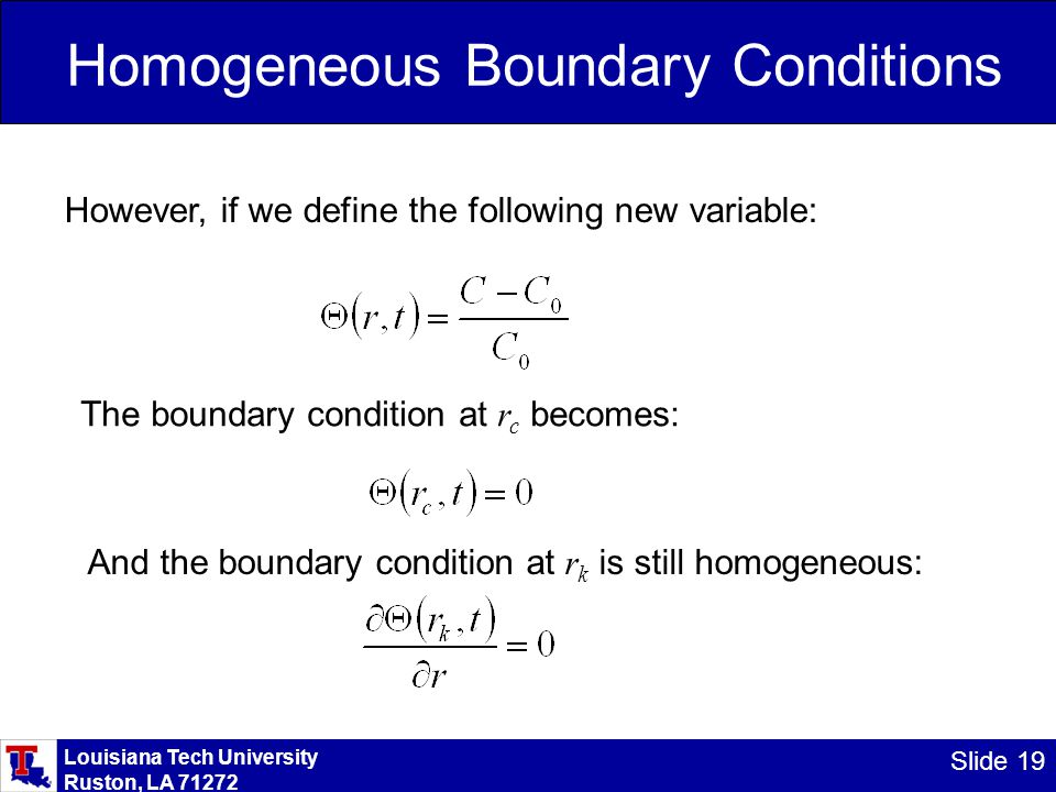 Louisiana Tech University Ruston, LA 71272 Slide 19 Homogeneous Boundary Conditions However, if we define the following new variable: The boundary condition at r c becomes: And the boundary condition at r k is still homogeneous: