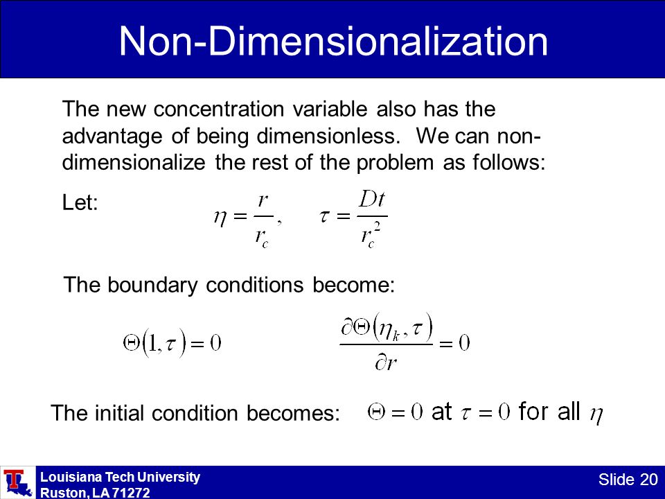 Louisiana Tech University Ruston, LA 71272 Slide 20 Non-Dimensionalization The new concentration variable also has the advantage of being dimensionless.