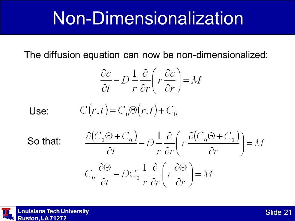 Louisiana Tech University Ruston, LA 71272 Slide 21 Non-Dimensionalization The diffusion equation can now be non-dimensionalized: Use: So that:
