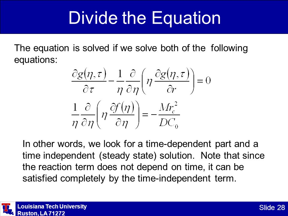Louisiana Tech University Ruston, LA 71272 Slide 28 Divide the Equation The equation is solved if we solve both of the following equations: In other words, we look for a time-dependent part and a time independent (steady state) solution.