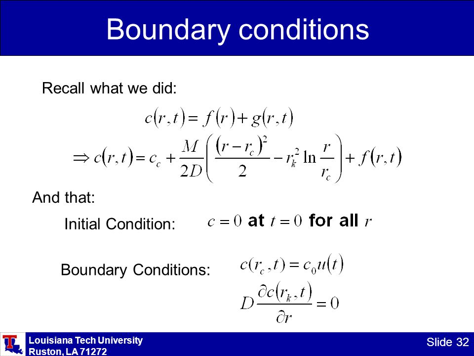 Louisiana Tech University Ruston, LA 71272 Slide 32 Boundary conditions Recall what we did: And that: Initial Condition: Boundary Conditions: