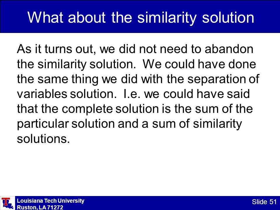Louisiana Tech University Ruston, LA 71272 Slide 51 What about the similarity solution As it turns out, we did not need to abandon the similarity solution.
