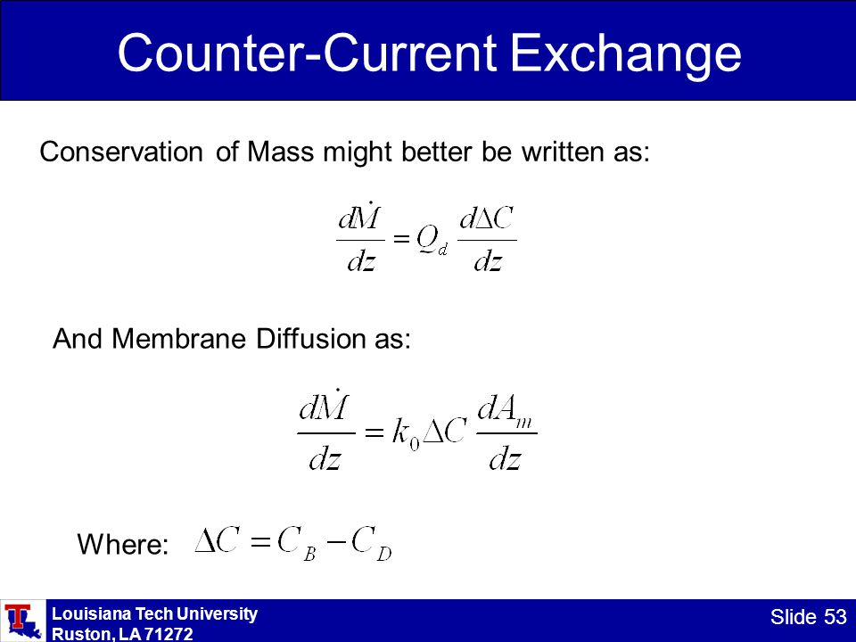 Louisiana Tech University Ruston, LA 71272 Slide 53 Counter-Current Exchange Conservation of Mass might better be written as: And Membrane Diffusion as: Where: