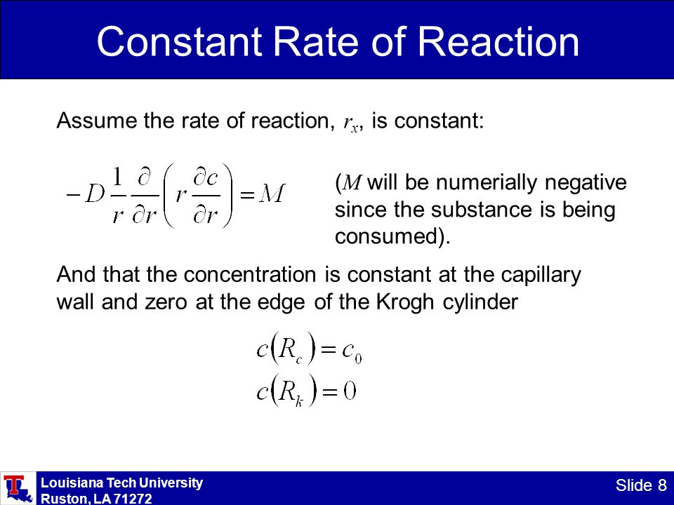 Louisiana Tech University Ruston, LA 71272 Slide 9 Constant Rate of Reaction Because there is only one independent variable: (Note the change from partial to total derivative) Integrate once: Divide by r and integrate again: