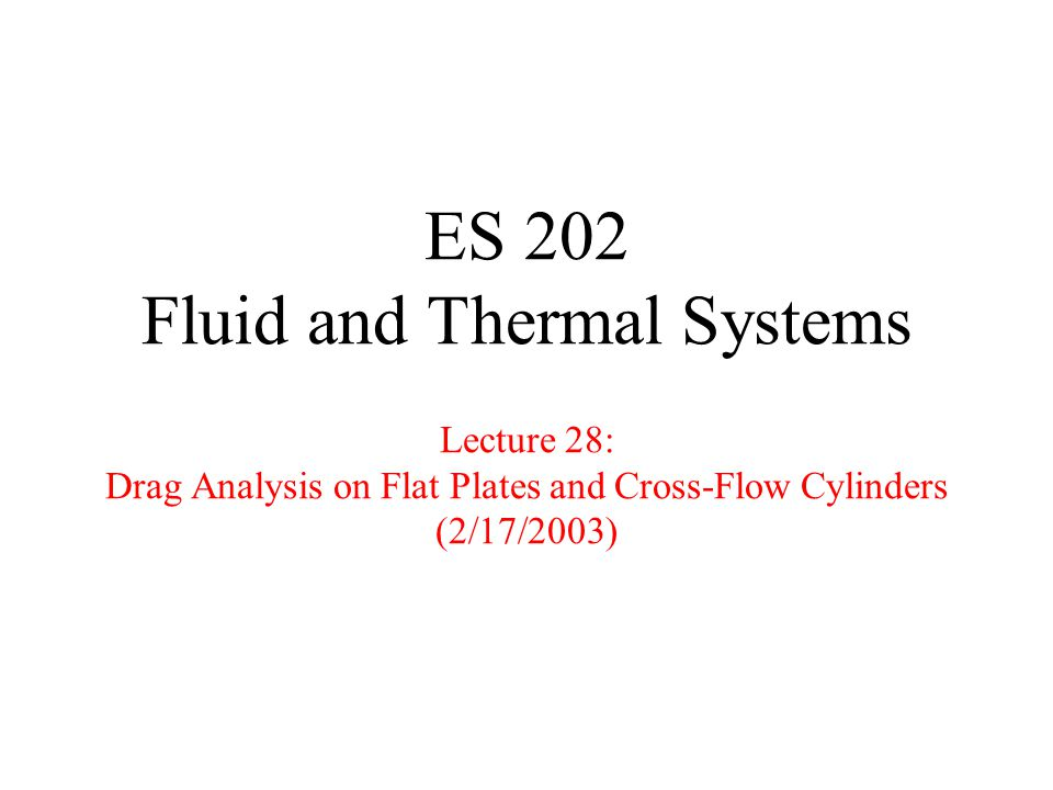 Lecture 28ES 202 Fluid & Thermal Systems2 Road Map of Lecture 28 Finish up drag analysis over a flat plate Visualization from MMFM –flow separation over a sphere at high Reynolds numbers (serves as motivation to drag analysis) –flow pattern over a cylinder from low to high Reynolds numbers Drag analysis on a cross-flow cylinder in open air Drag analysis on a cross-flow cylinder in a wind tunnel –emphasize the difference between the open air problem and the wind tunnel problem