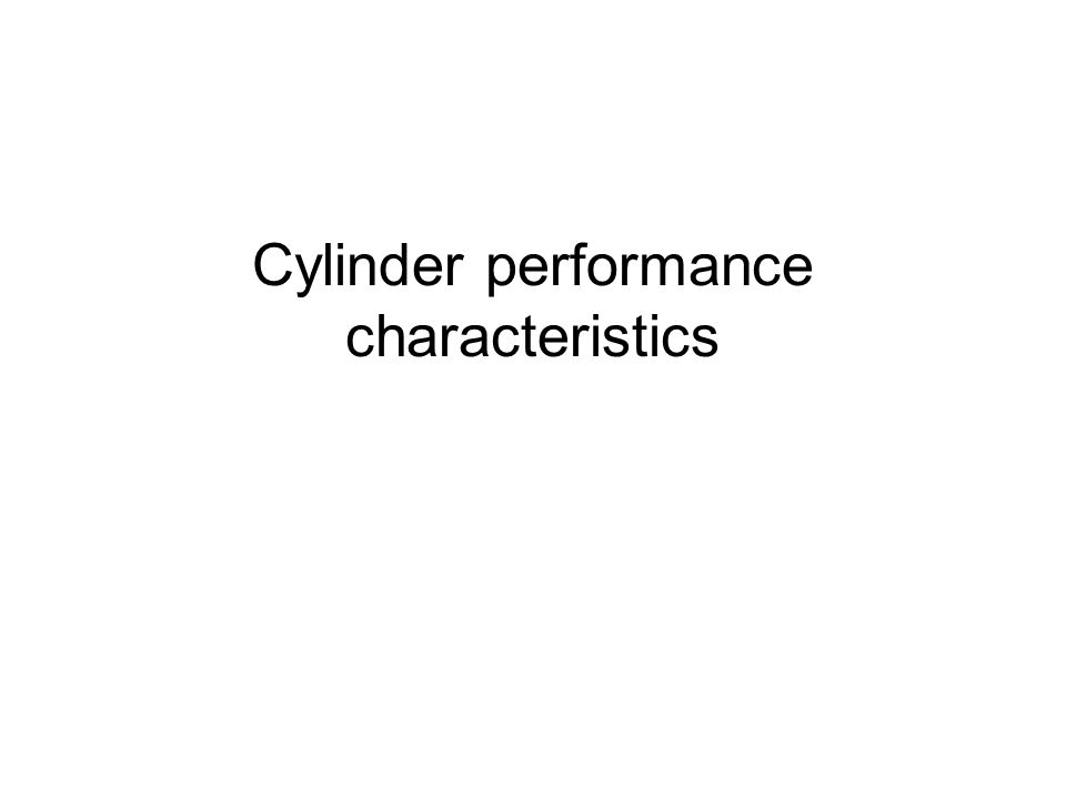 Piston force Cylinder performance characteristics can be determined theoretically or by the use of manufacturer's data.