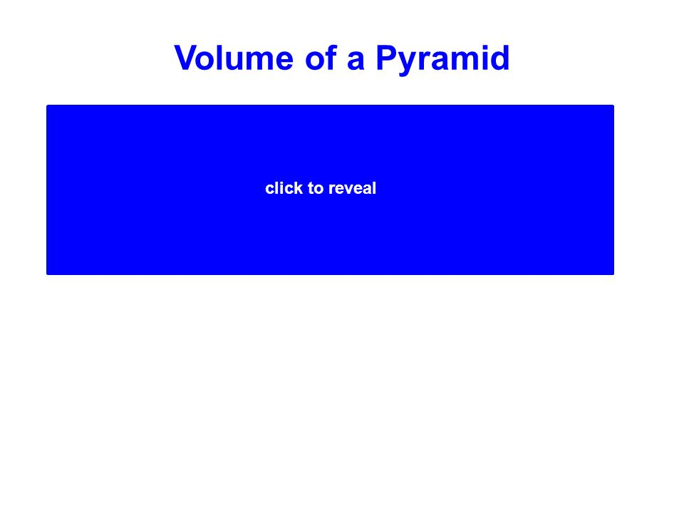 Volume of a Pyramid (Area of Base x Height)  3 (Area of Base x Height) 1 3 click to reveal A pyramid is 1/3 the volume of a prism with the same base area (B) and height (h).