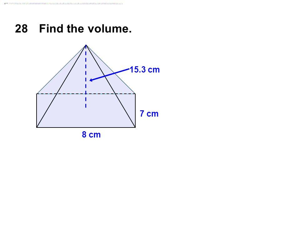 28Find the volume. 8 cm 7 cm 15.3 cm