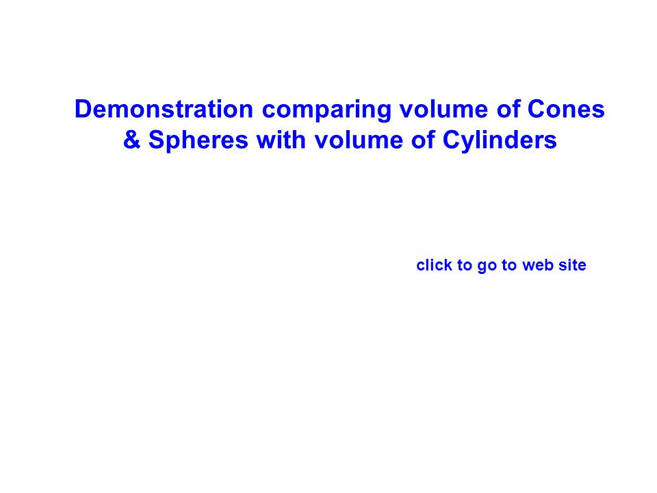 Demonstration comparing volume of Cones & Spheres with volume of Cylinders click to go to web site