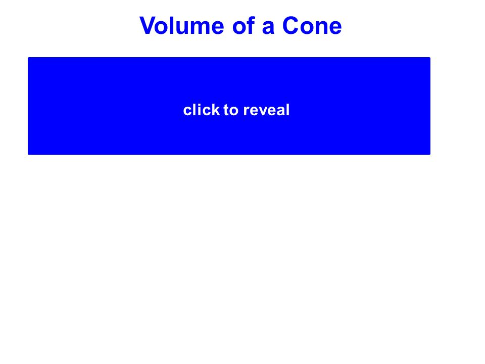 Volume of a Cone (Area of Base x Height)  3 (Area of Base x Height) 1 3 click to reveal A cone is 1/3 the volume of a cylinder with the same base area (B) and height (h).