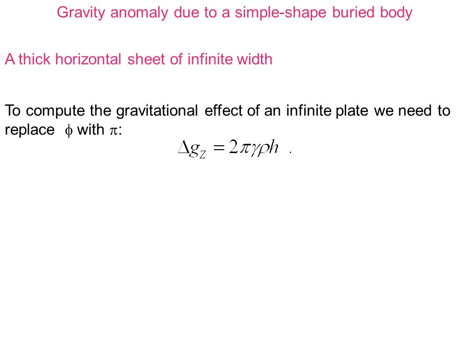 Gravity anomaly due to a simple-shape buried body A thick horizontal sheet of infinite width To compute the gravitational effect of an infinite plate we need to replace  with  :