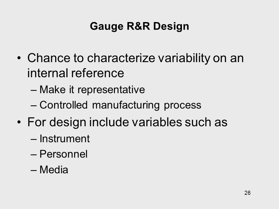 26 Gauge R&R Design Chance to characterize variability on an internal reference –Make it representative –Controlled manufacturing process For design i