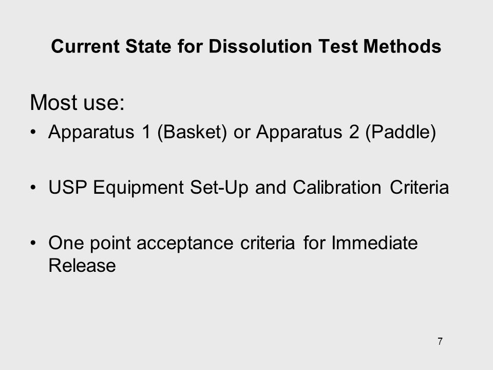 8 Current State for Dissolution Test Methods Instrument Suitability –Choice of instrument –Mechanical Calibration (affecting hydrodynamics) –Calibrator Tablets (USP, not EP, BP or JP) Method Development / Validation