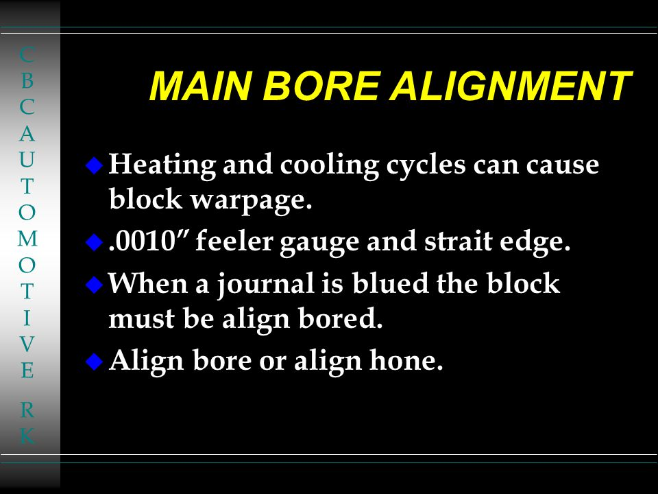 CBCAUTOMOTIVERKCBCAUTOMOTIVERK MAIN BORE ALIGNMENT u Heating and cooling cycles can cause block warpage.