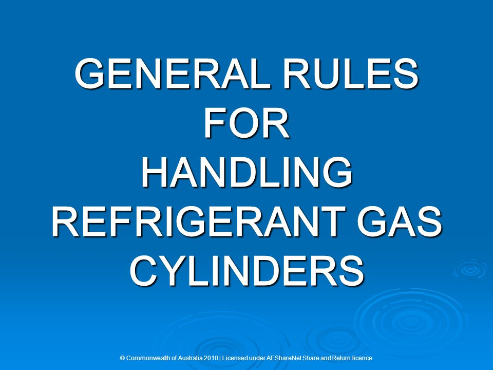 GENERAL RULES FOR HANDLING REFRIGERANT GAS CYLINDERS © Commonwealth of Australia 2010 | Licensed under AEShareNet Share and Return licence