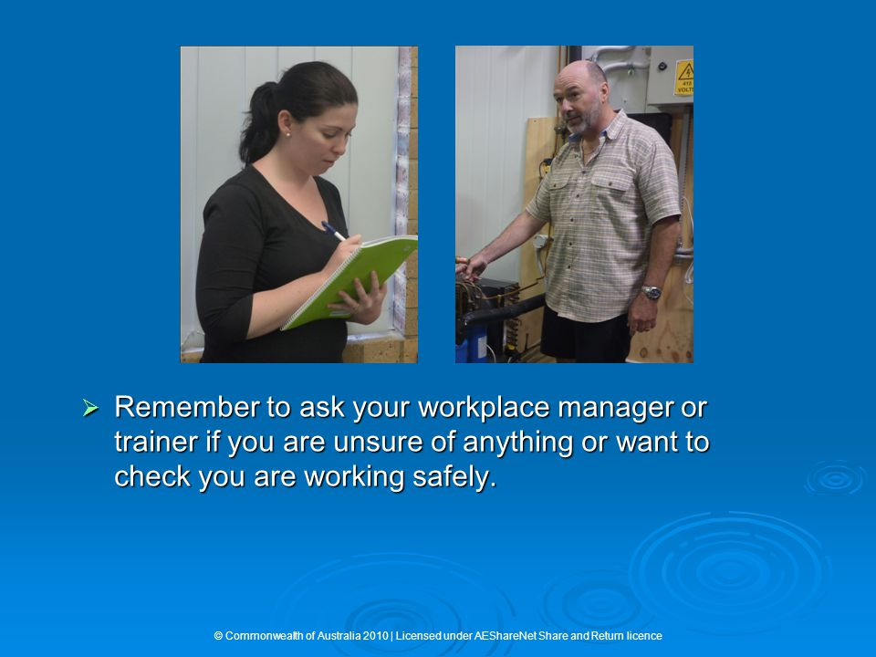  Remember to ask your workplace manager or trainer if you are unsure of anything or want to check you are working safely.