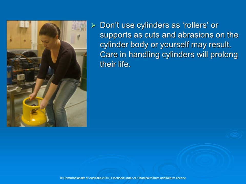  Don't use cylinders as 'rollers' or supports as cuts and abrasions on the cylinder body or yourself may result. Care in handling cylinders will prol