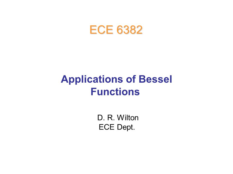 D. R. Wilton ECE Dept. ECE 6382 Applications of Bessel Functions
