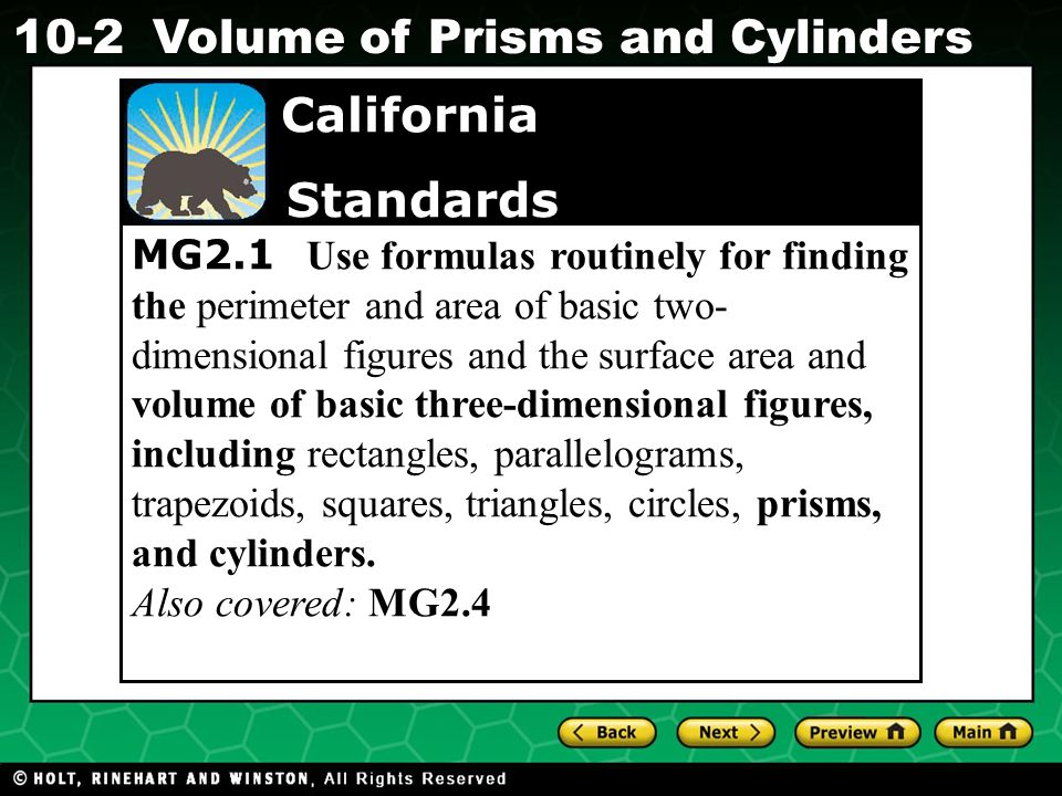 Holt CA Course Volume of Prisms and Cylinders MG2.1 Use formulas routinely for finding the perimeter and area of basic two- dimensional figures and the surface area and volume of basic three-dimensional figures, including rectangles, parallelograms, trapezoids, squares, triangles, circles, prisms, and cylinders.