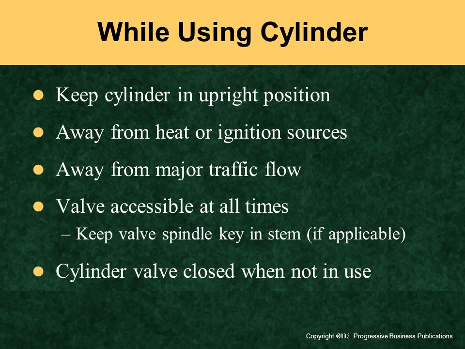 Copyright  Progressive Business Publications While Using Cylinder Keep cylinder in upright position Away from heat or ignition sources Away from major traffic flow Valve accessible at all times –Keep valve spindle key in stem (if applicable) Cylinder valve closed when not in use