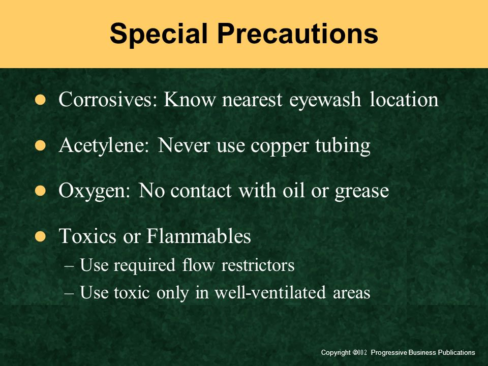 Copyright  Progressive Business Publications Special Precautions Corrosives: Know nearest eyewash location Acetylene: Never use copper tubing Oxygen: No contact with oil or grease Toxics or Flammables –Use required flow restrictors –Use toxic only in well-ventilated areas