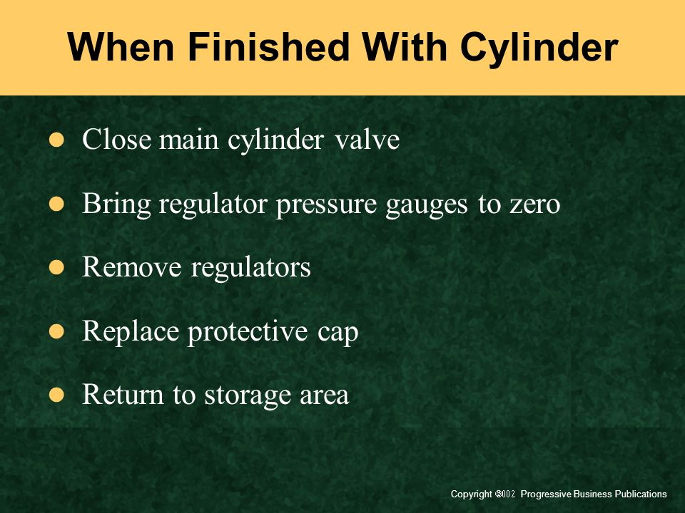 Copyright  Progressive Business Publications When Finished With Cylinder Close main cylinder valve Bring regulator pressure gauges to zero Remove regulators Replace protective cap Return to storage area