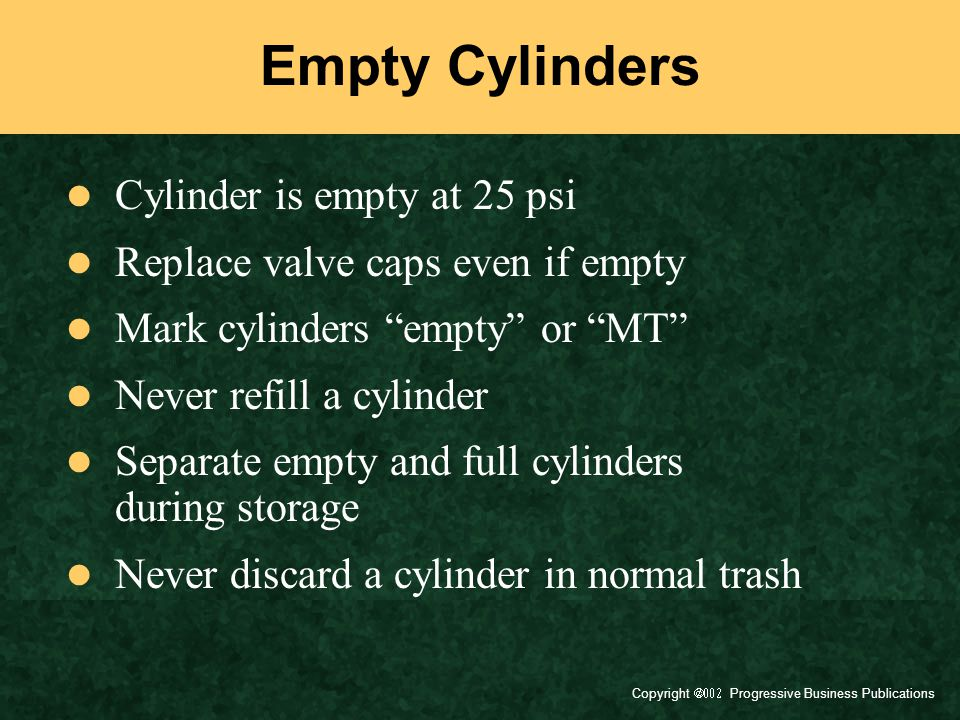 Copyright  Progressive Business Publications Empty Cylinders Cylinder is empty at 25 psi Replace valve caps even if empty Mark cylinders empty or MT Never refill a cylinder Separate empty and full cylinders during storage Never discard a cylinder in normal trash