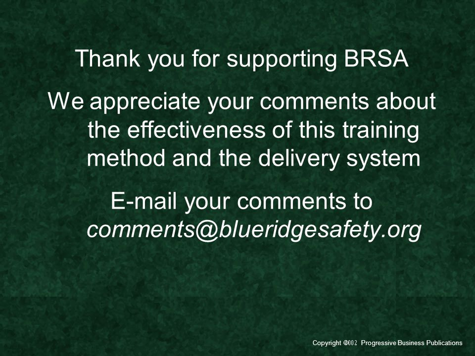 Copyright  Progressive Business Publications Thank you for supporting BRSA We appreciate your comments about the effectiveness of this training method and the delivery system E-mail your comments to comments@blueridgesafety.org