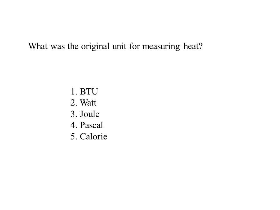 What was the original unit for measuring heat? 1. BTU 2. Watt 3. Joule 4. Pascal 5. Calorie