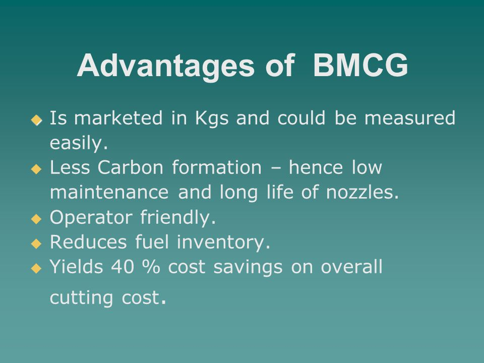 Advantages of BMCG   Is marketed in Kgs and could be measured easily.