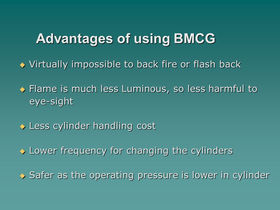 Advantages of using BMCG  Virtually impossible to back fire or flash back  Flame is much less Luminous, so less harmful to eye-sight eye-sight  Less cylinder handling cost  Lower frequency for changing the cylinders  Safer as the operating pressure is lower in cylinder
