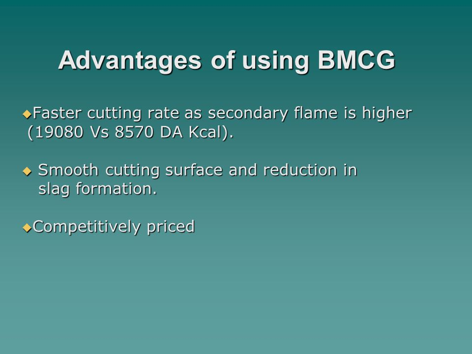 Advantages of using BMCG  Faster cutting rate as secondary flame is higher (19080 Vs 8570 DA Kcal).