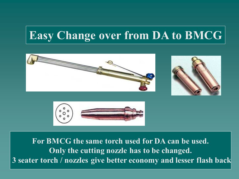 For BMCG the same torch used for DA can be used. Only the cutting nozzle has to be changed.