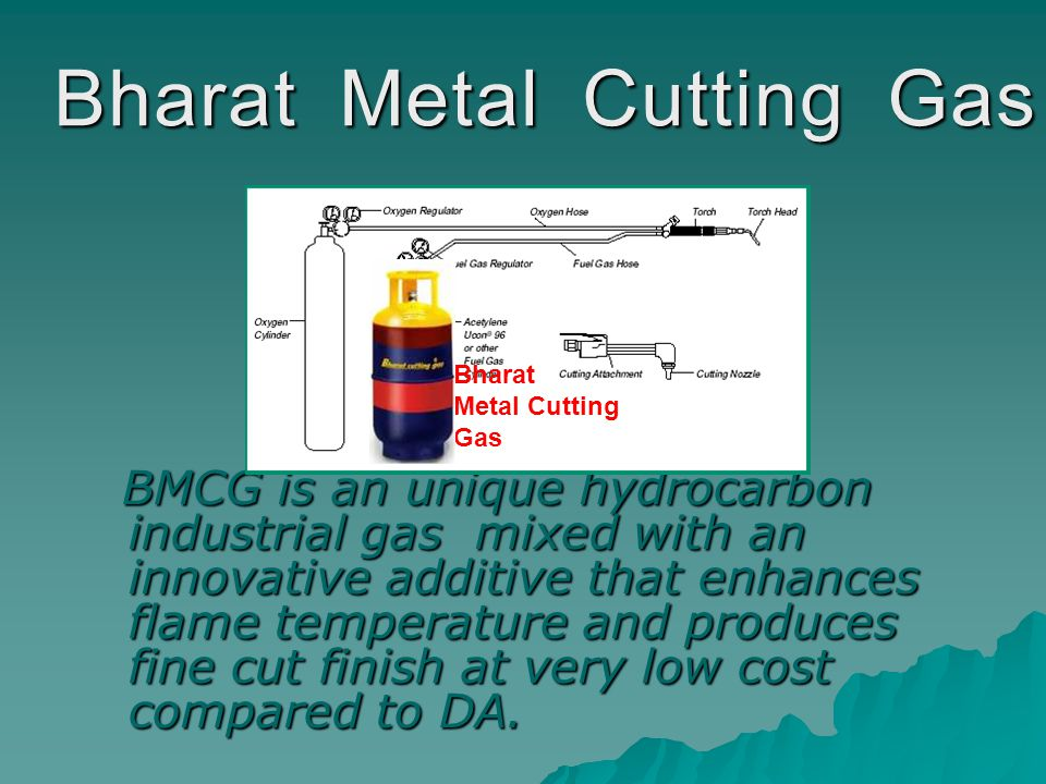 Bharat Metal Cutting Gas BMCG is an unique hydrocarbon industrial gas mixed with an innovative additive that enhances flame temperature and produces fine cut finish at very low cost compared to DA.